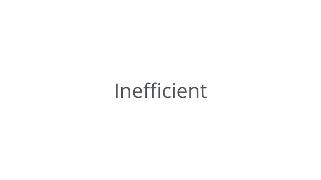 Inefficient