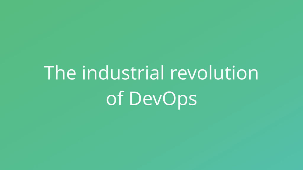 The industrial revolution of DevOps