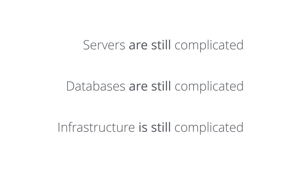 Servers are still complicated Databases are sti...