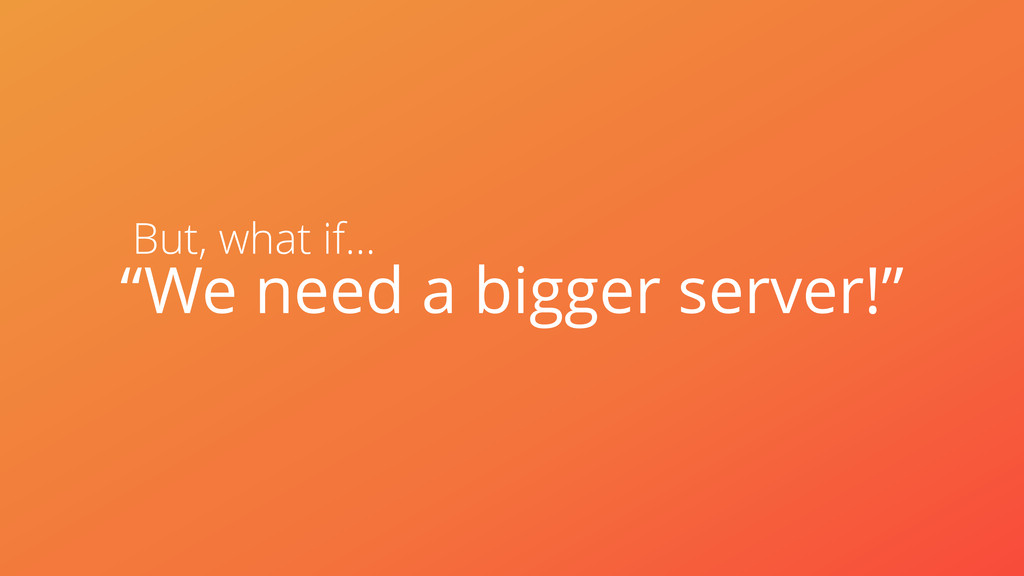 "But, what if… ""We need a bigger server!"""