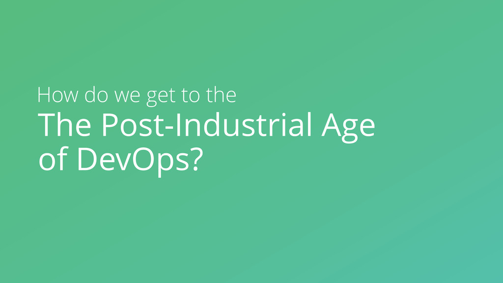 The Post-Industrial Age of DevOps? How do we ge...