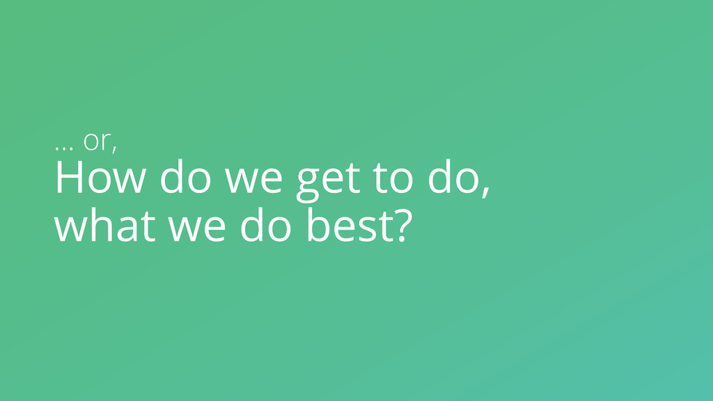 How do we get to do, what we do best? … or,