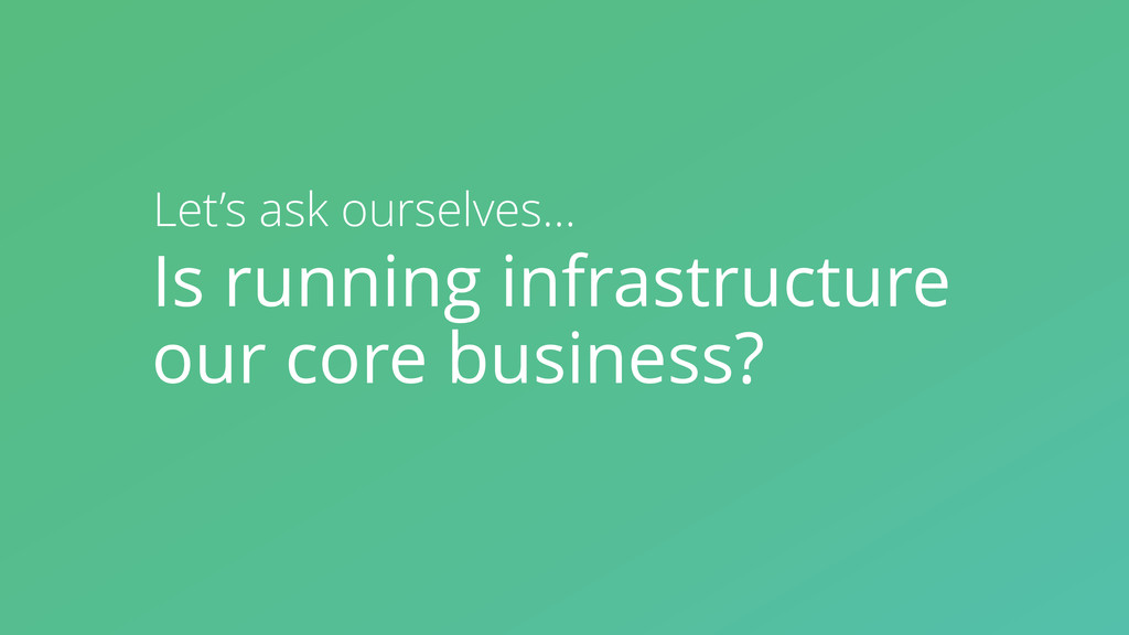 Is running infrastructure our core business? Le...