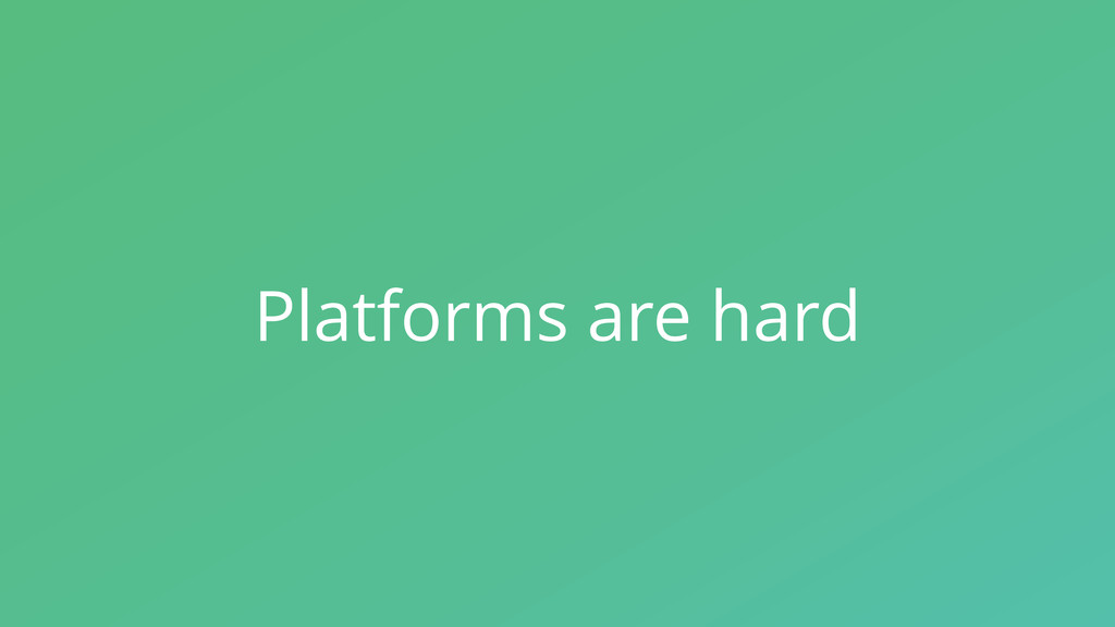 Platforms are hard