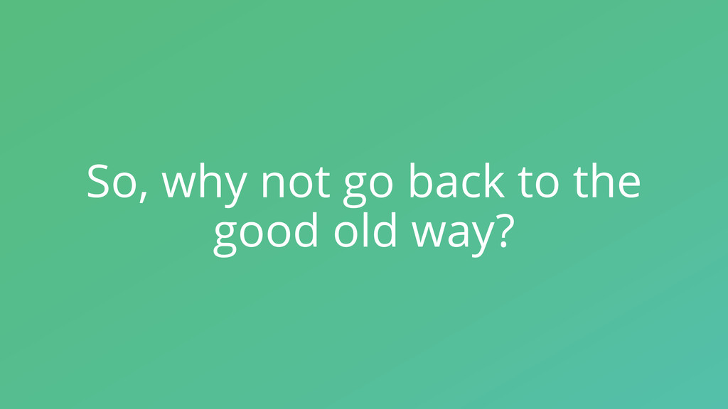 So, why not go back to the good old way?