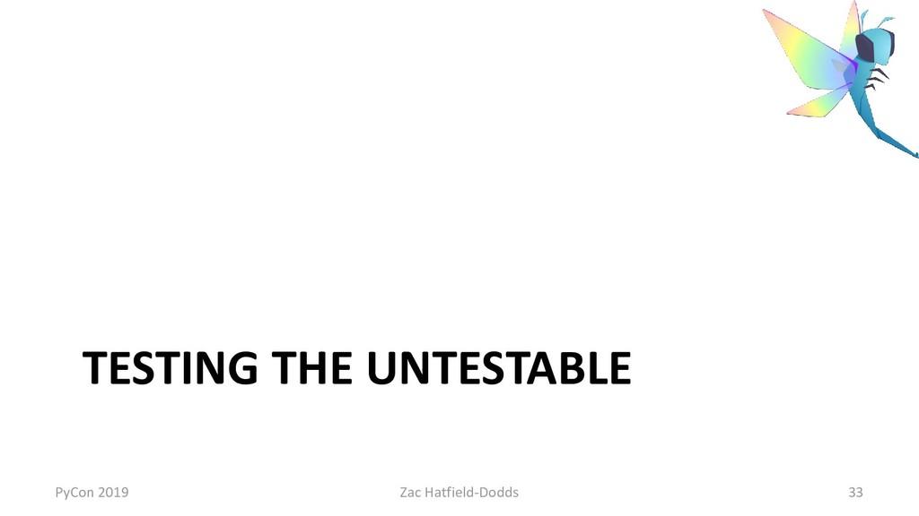 TESTING THE UNTESTABLE PyCon 2019 Zac Hatfield-...