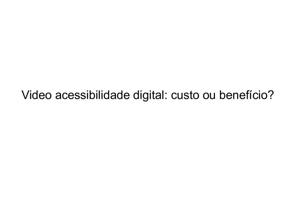 Video acessibilidade digital: custo ou benefíci...