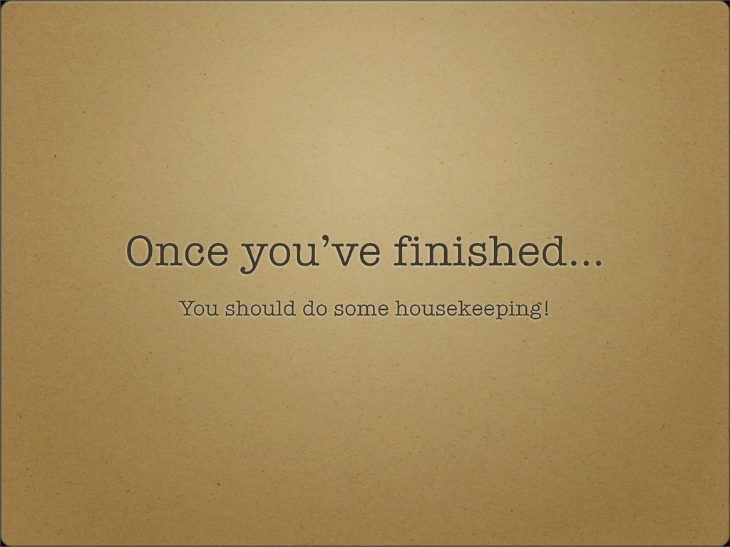 Once you've finished... You should do some hous...