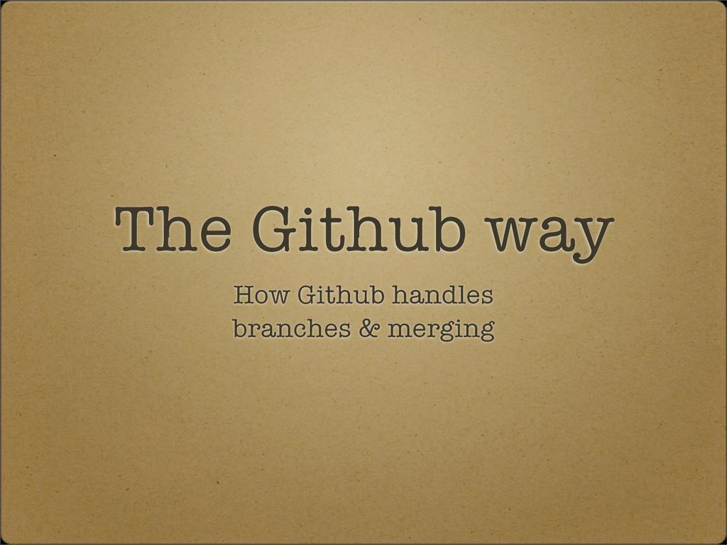The Github way How Github handles branches & me...
