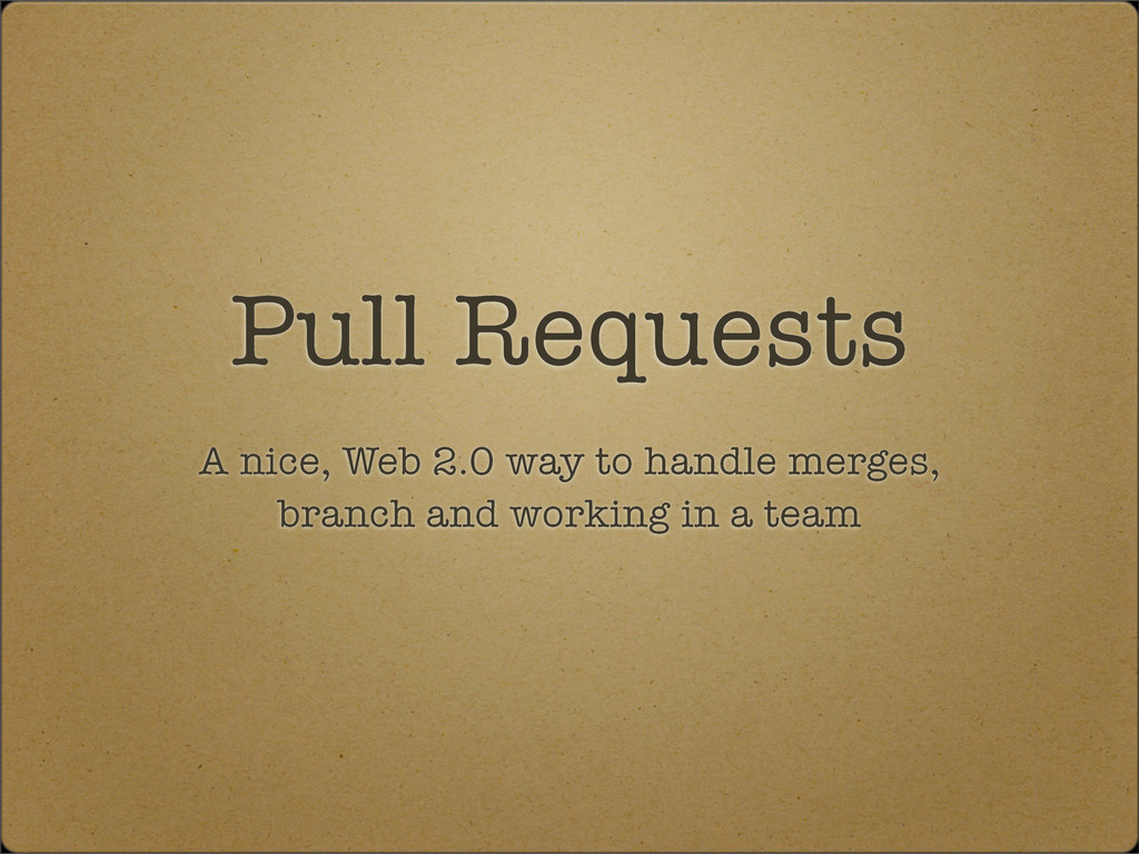 Pull Requests A nice, Web 2.0 way to handle mer...