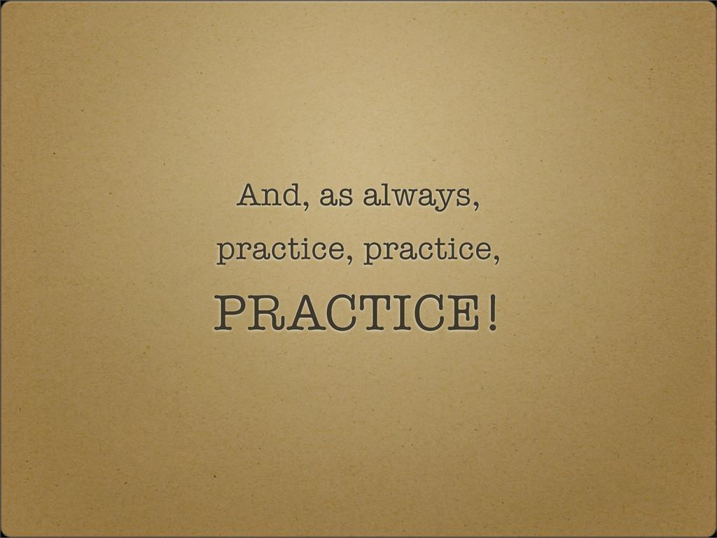 And, as always, practice, practice, PRACTICE!