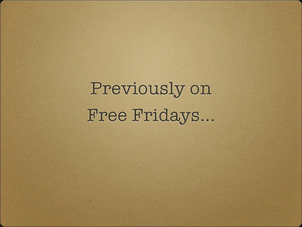 Previously on Free Fridays...