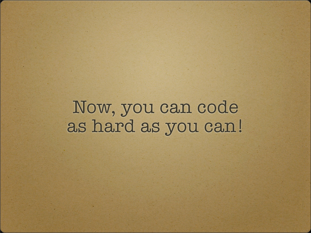 Now, you can code as hard as you can!