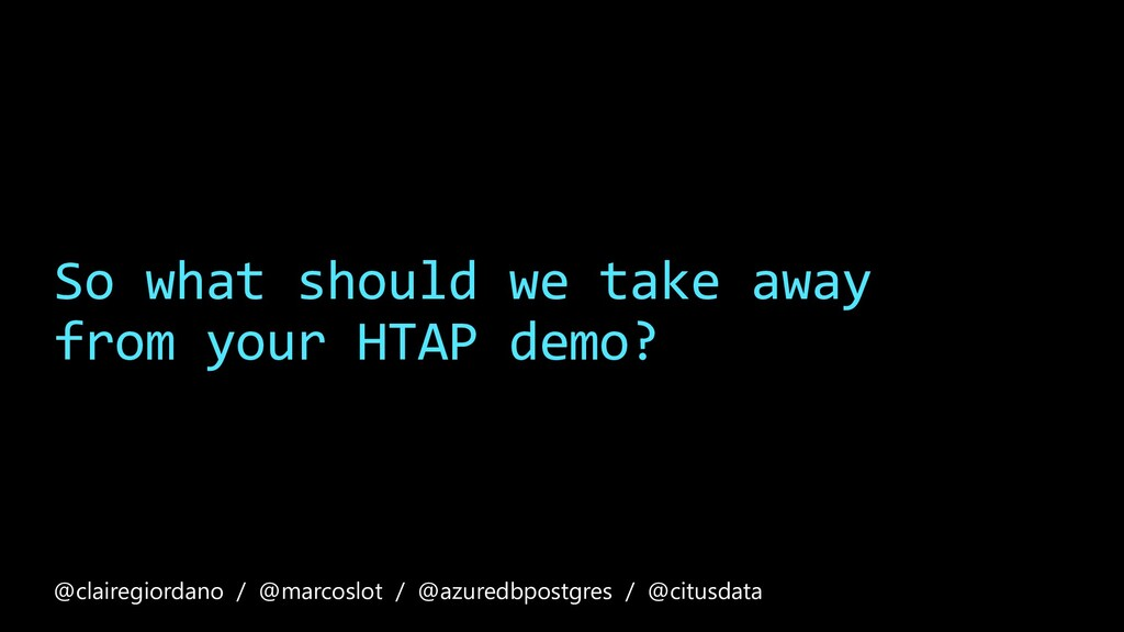 So what should we take away from your HTAP demo...