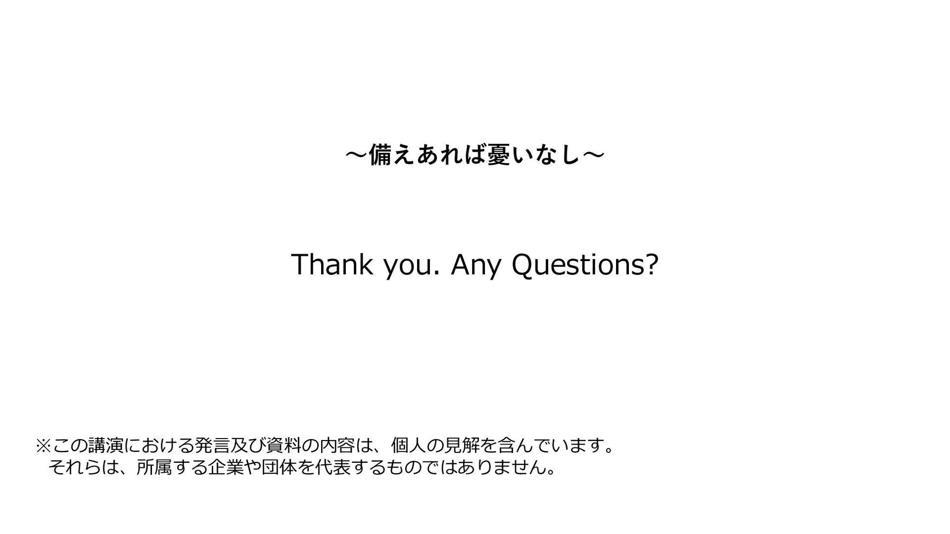 Thank you. Any Questions? ※この講演における発⾔及び資料の内容は、個...