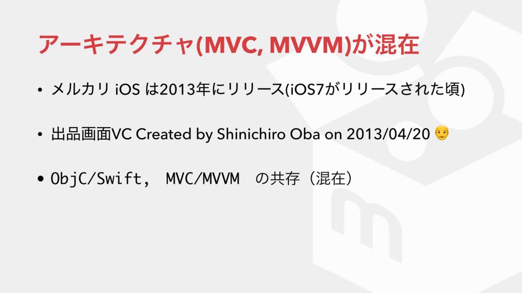 ΞʔΩςΫνϟ(MVC, MVVM)͕ࠞࡏ • ϝϧΧϦ iOS 2013ʹϦϦʔε(iO...