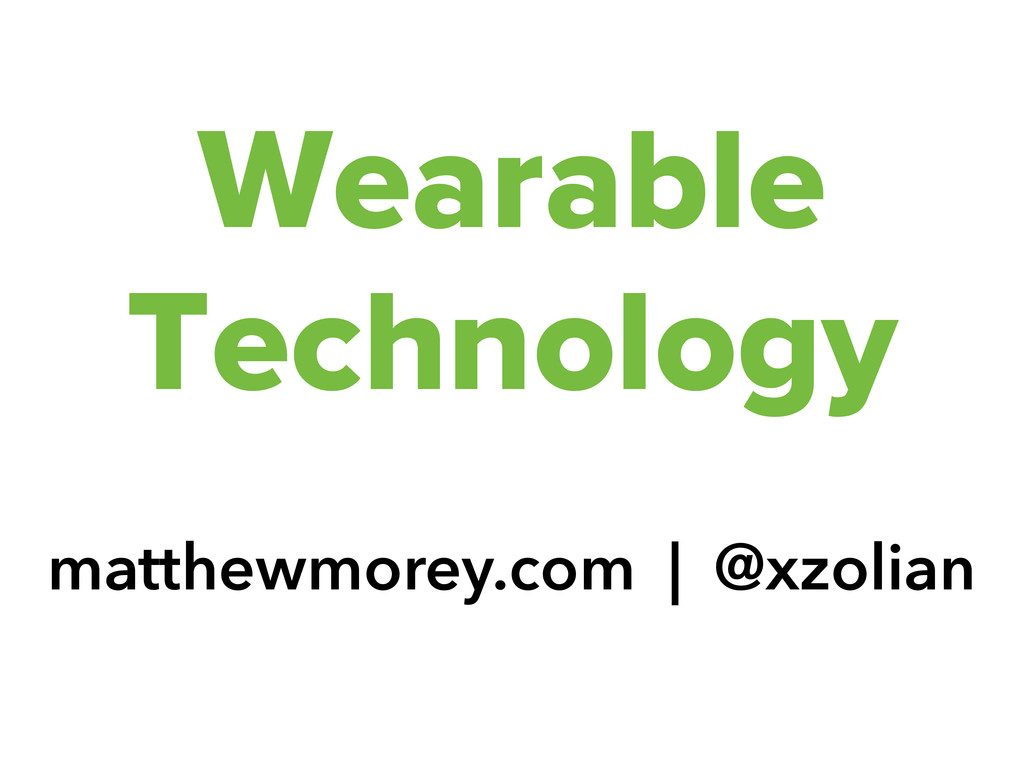 Wearable Technology matthewmorey.com | @xzolian