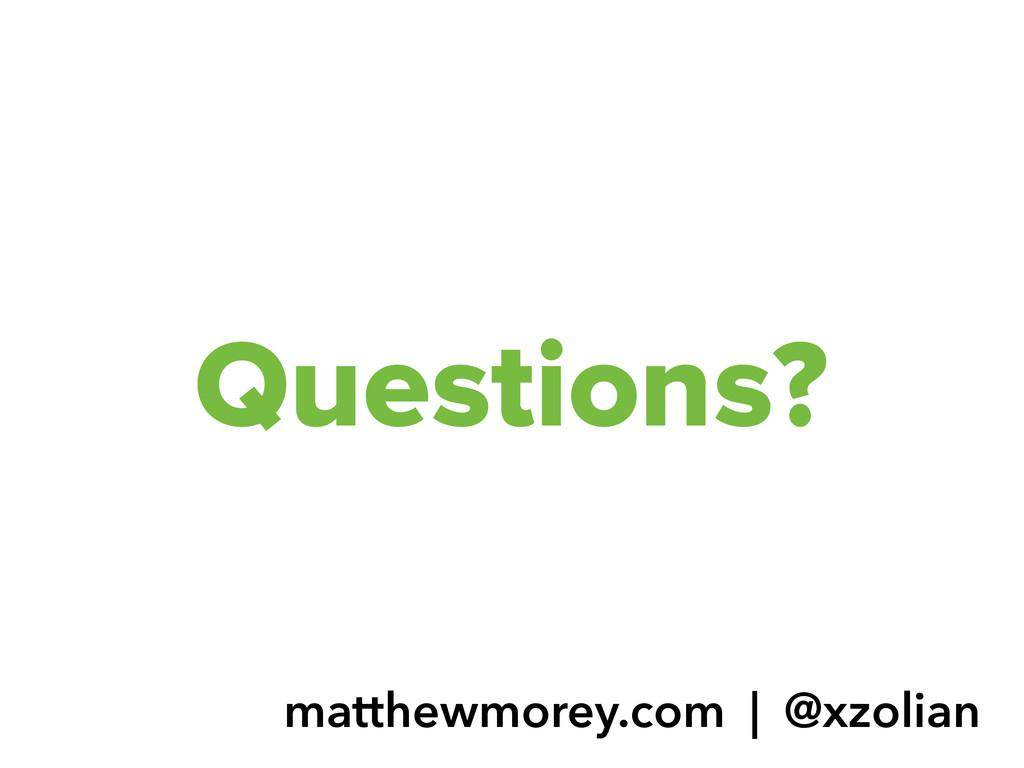 Questions? matthewmorey.com   @xzolian