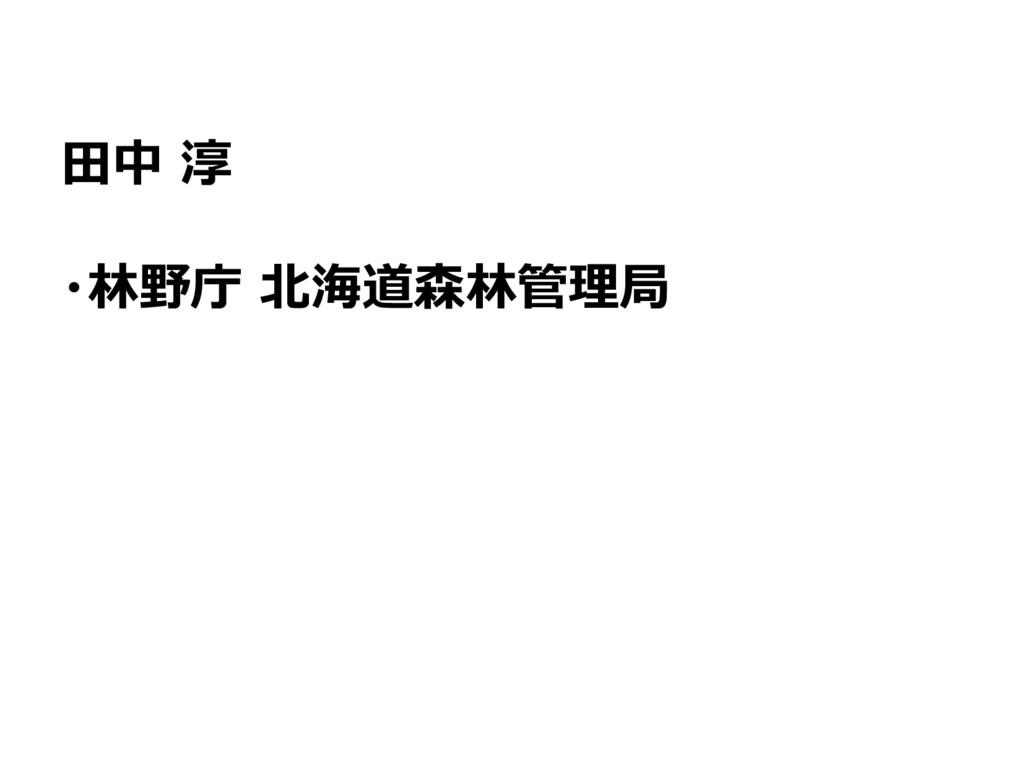 田中 淳 ・林野庁 北海道森林管理局