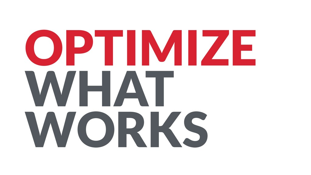 OPTIMIZE WHAT WORKS