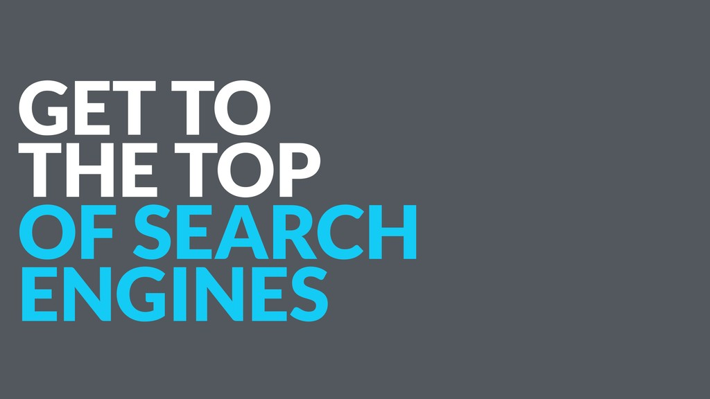 GET TO THE TOP OF SEARCH ENGINES