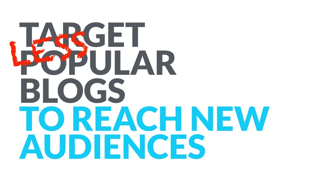 TARGET POPULAR BLOGS TO REACH NEW AUDIENCES LESS