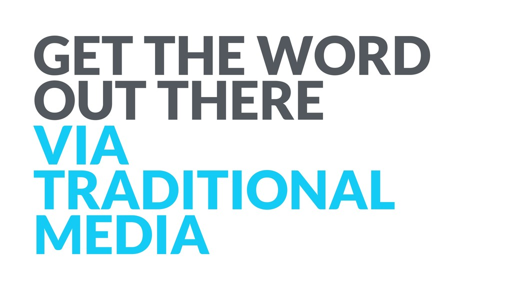 GET THE WORD OUT THERE VIA TRADITIONAL MEDIA