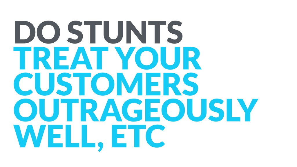 DO STUNTS TREAT YOUR CUSTOMERS OUTRAGEOUSLY WE...