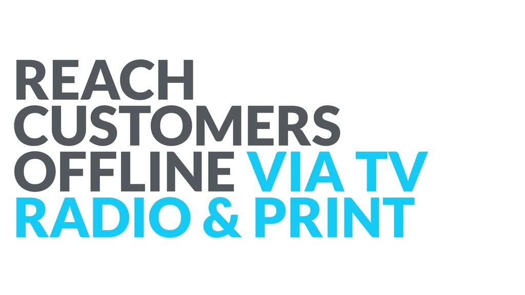 REACH CUSTOMERS OFFLINE VIA TV RADIO & PRINT