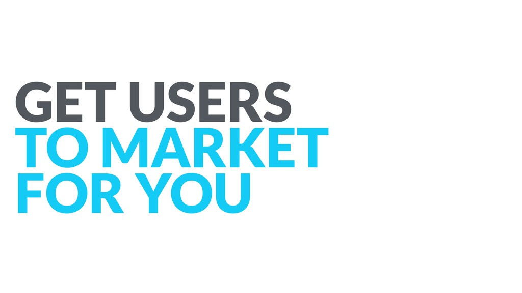 GET USERS TO MARKET FOR YOU