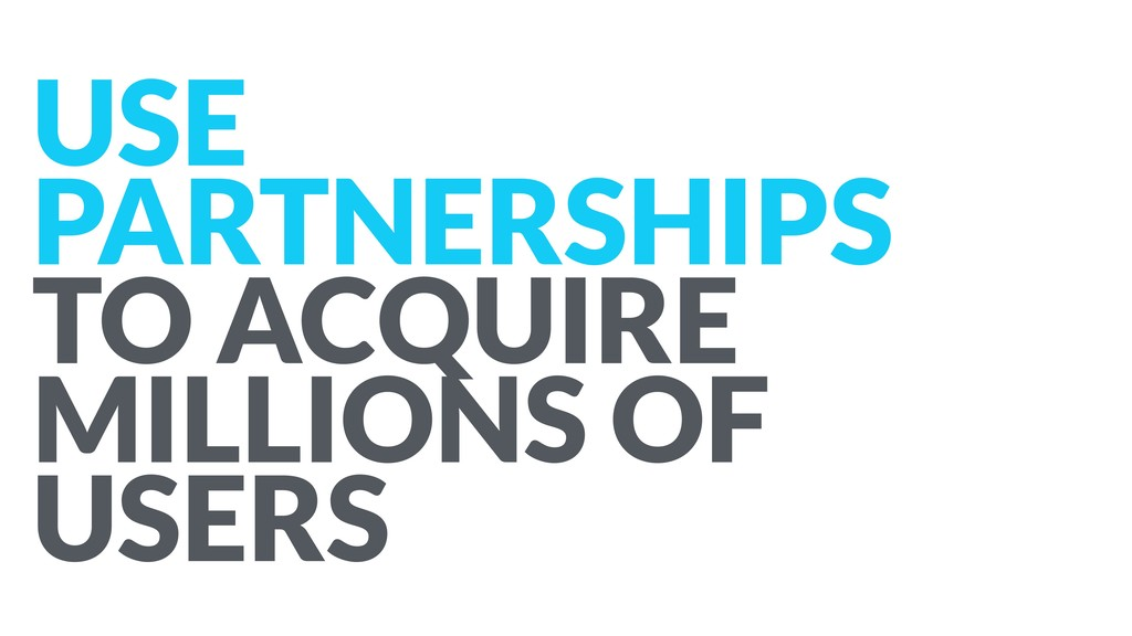 USE PARTNERSHIPS  TO ACQUIRE MILLIONS OF USERS