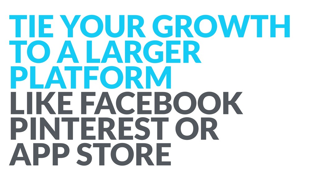 TIE YOUR GROWTH TO A LARGER PLATFORM LIKE FACEB...