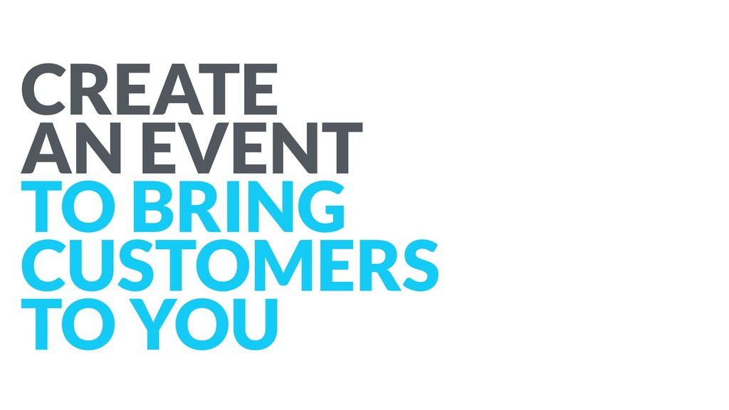 CREATE AN EVENT TO BRING CUSTOMERS TO YOU