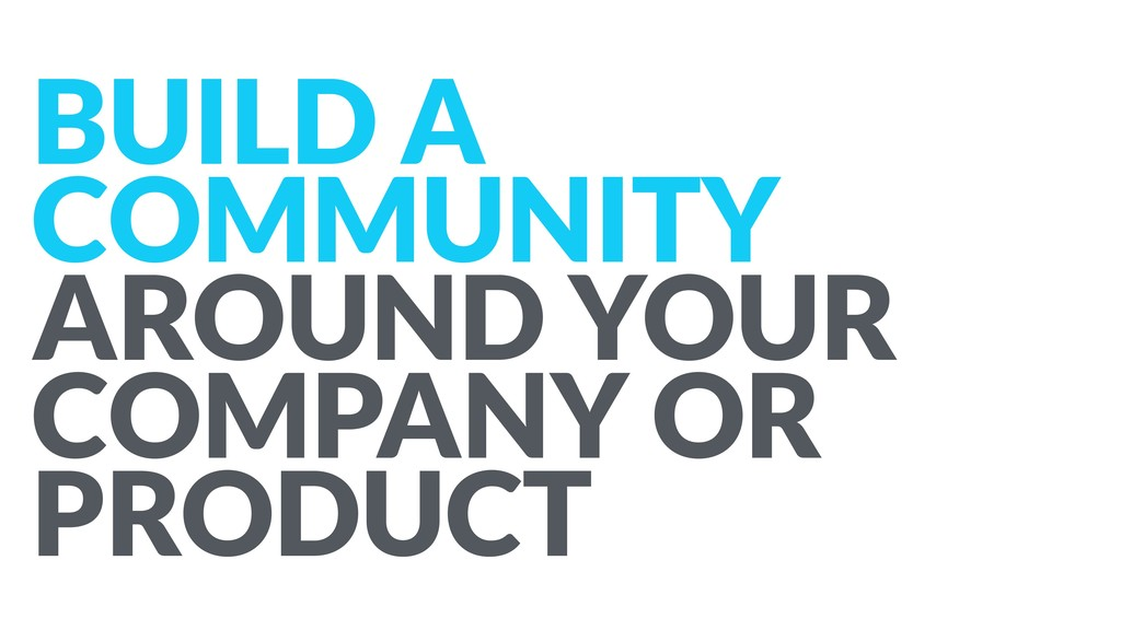 BUILD A COMMUNITY AROUND YOUR COMPANY OR PRODUCT