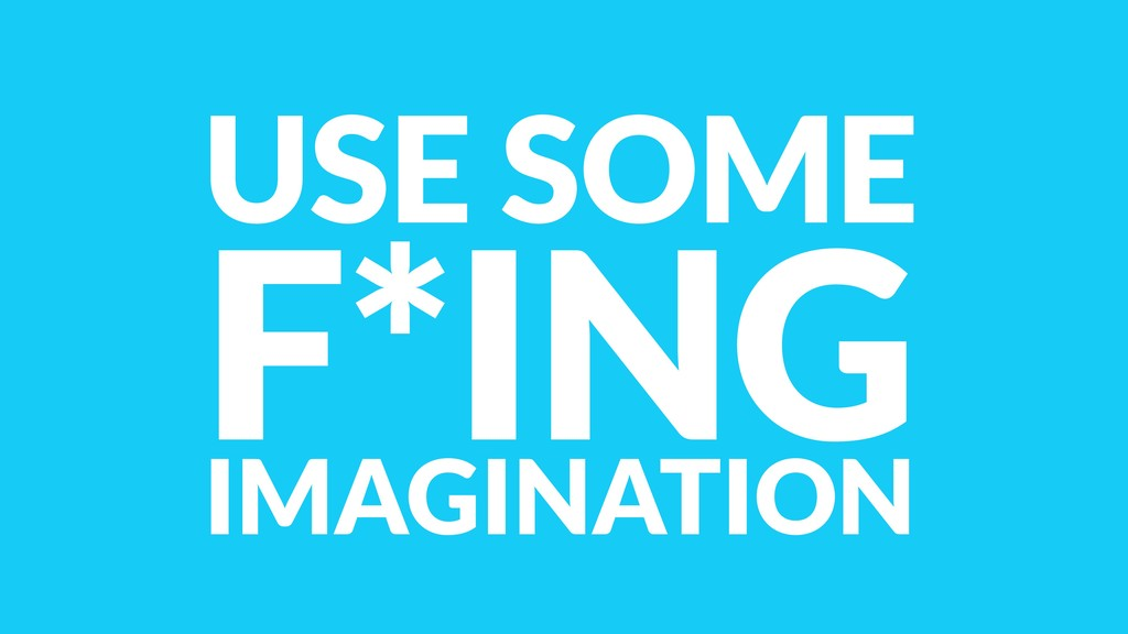USE SOME F*ING IMAGINATION