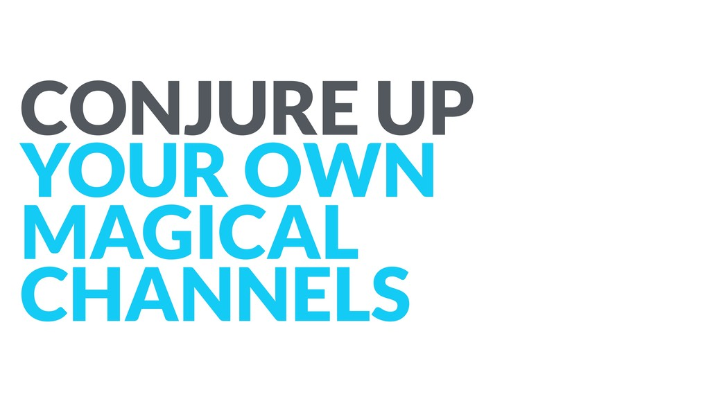 CONJURE UP YOUR OWN MAGICAL CHANNELS