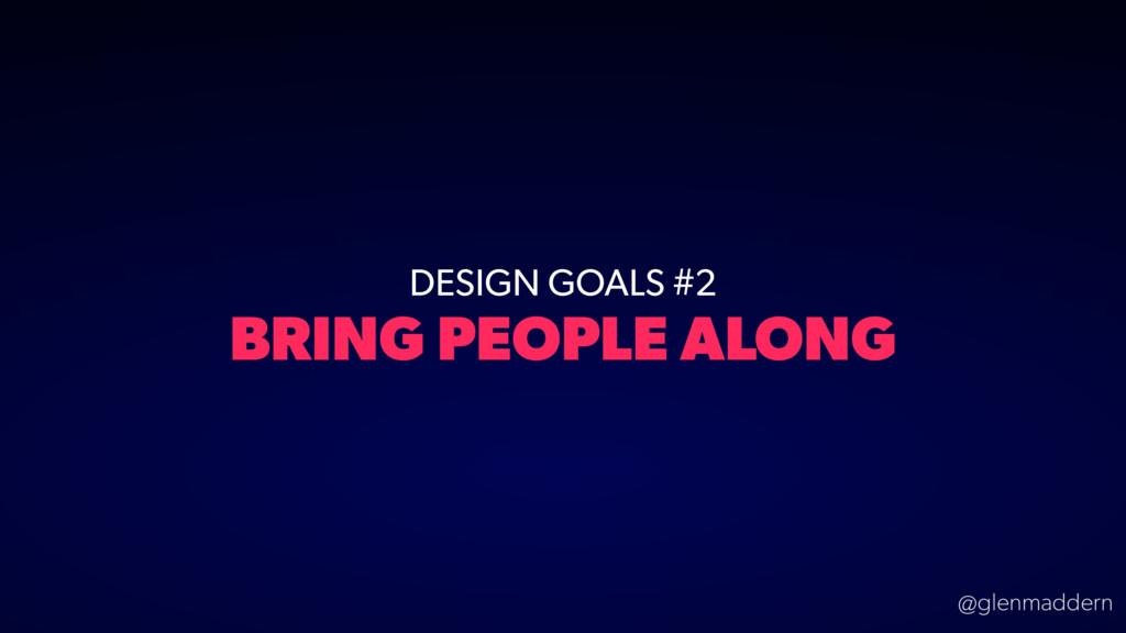 @glenmaddern DESIGN GOALS #2 BRING PEOPLE ALONG