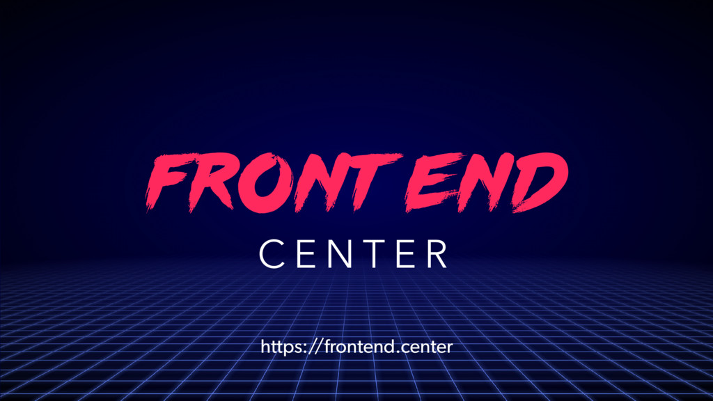 FRONT END C E N T E R https://frontend.center