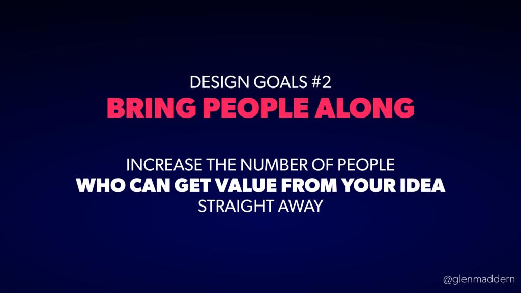 @glenmaddern DESIGN GOALS #2 BRING PEOPLE ALONG...