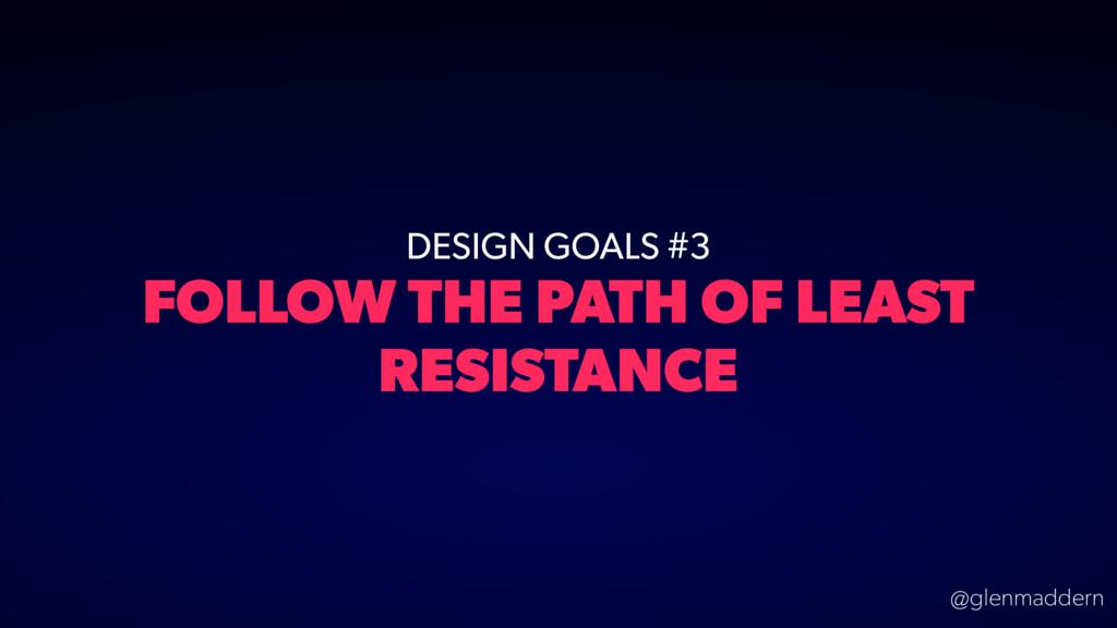 @glenmaddern DESIGN GOALS #3 FOLLOW THE PATH OF...