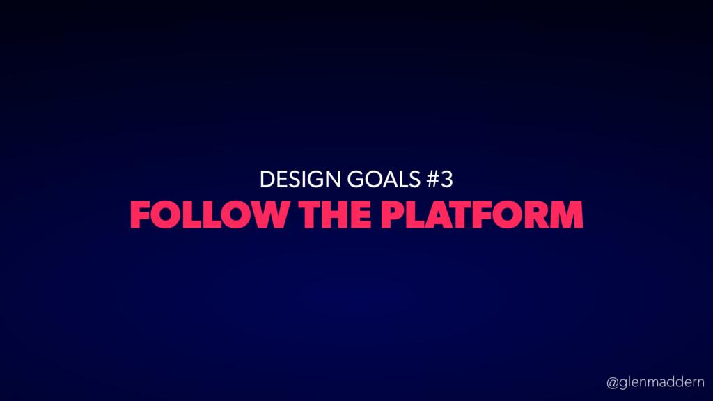 @glenmaddern DESIGN GOALS #3 FOLLOW THE PLATFORM