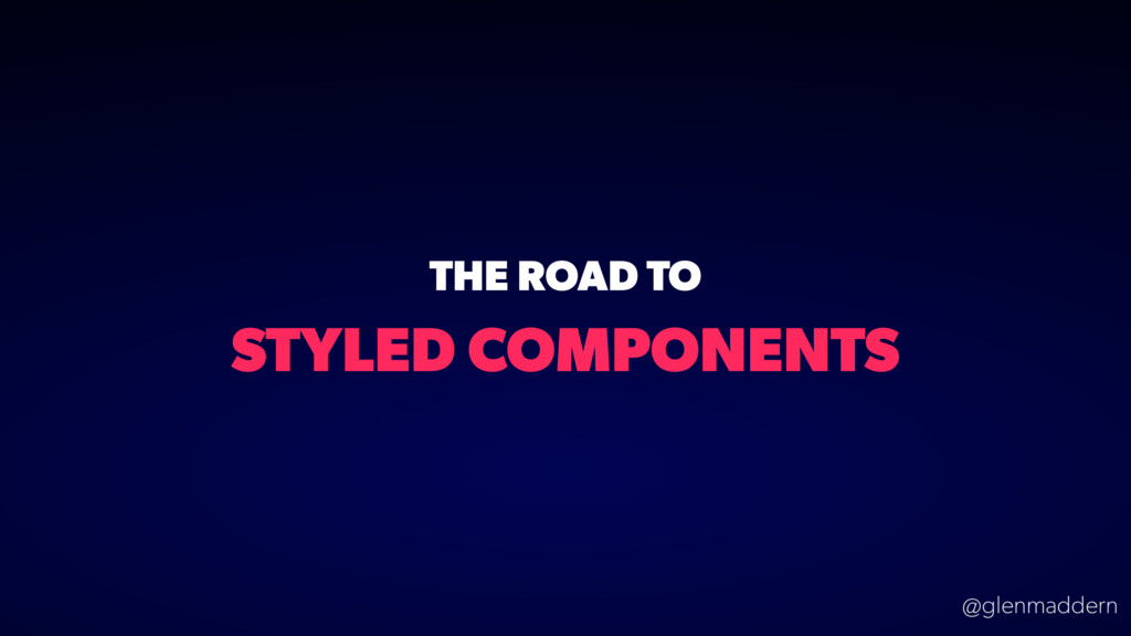 @glenmaddern STYLED COMPONENTS THE ROAD TO