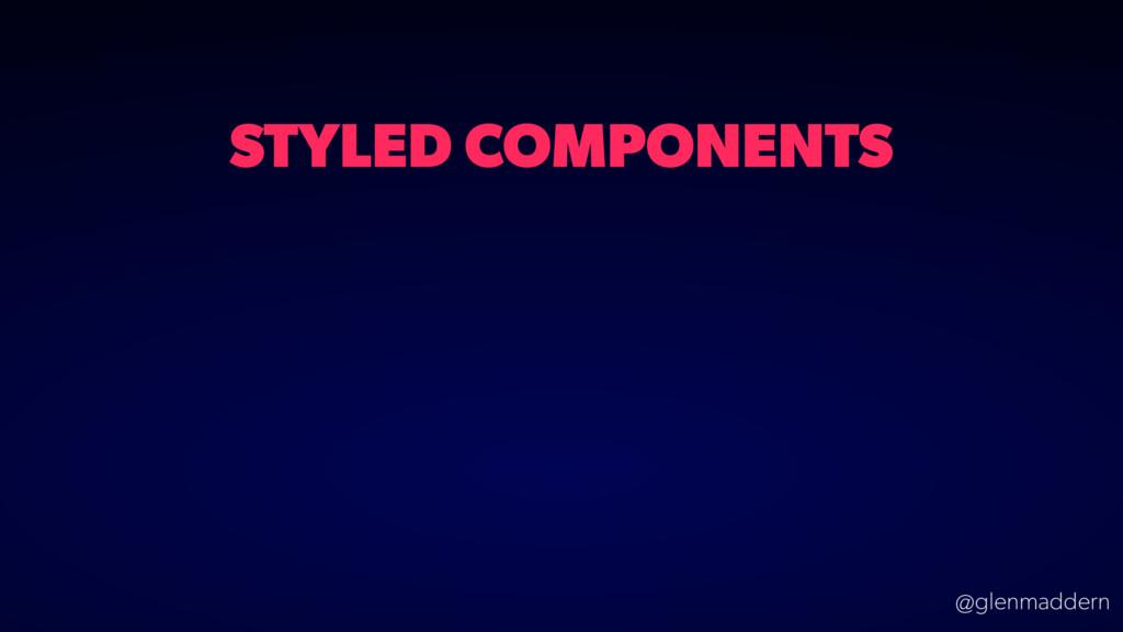 @glenmaddern STYLED COMPONENTS