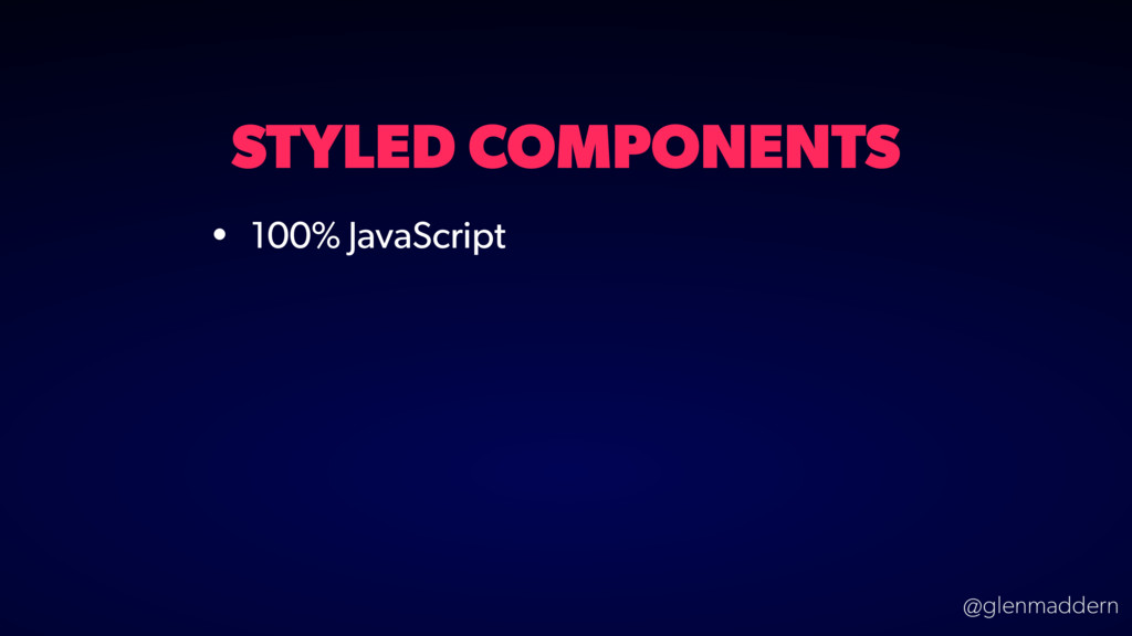 @glenmaddern STYLED COMPONENTS • 100% JavaScript