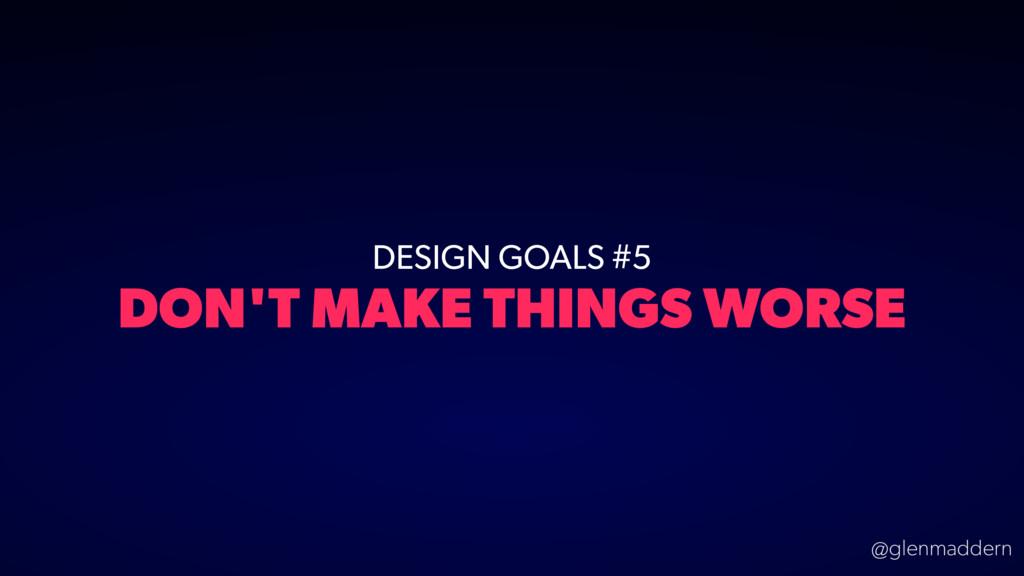 @glenmaddern DESIGN GOALS #5 DON'T MAKE THINGS ...