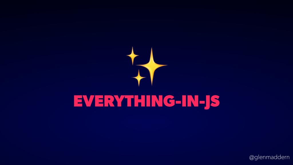 @glenmaddern EVERYTHING-IN-JS ✨