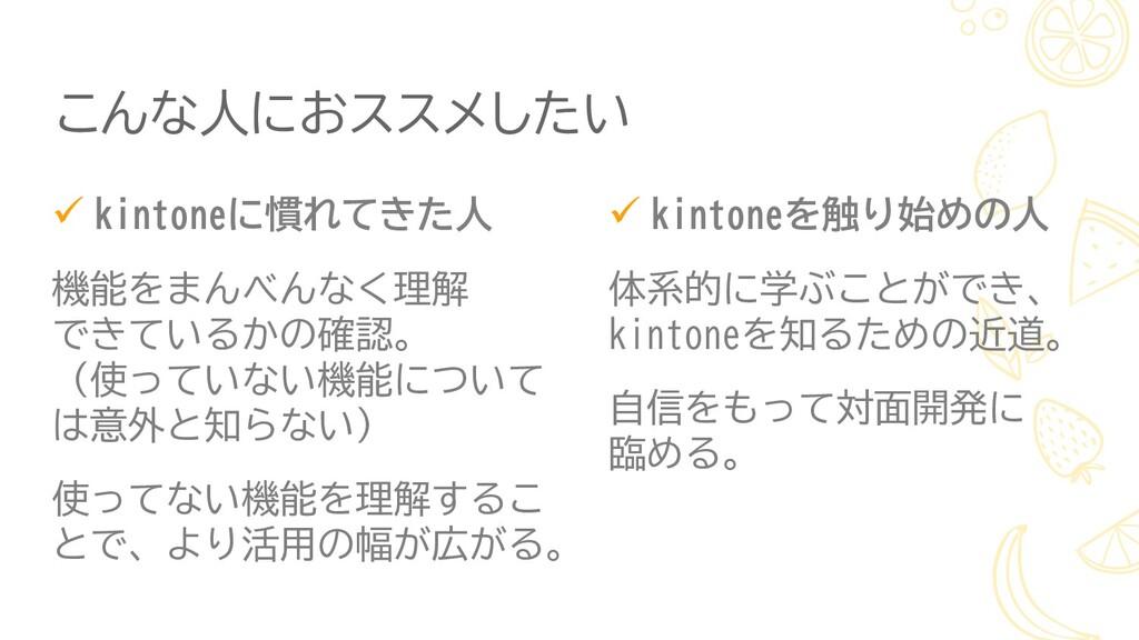 ✓ kintoneに慣れてきた人 機能をまんべんなく理解 できているかの確認。 (使っていない...