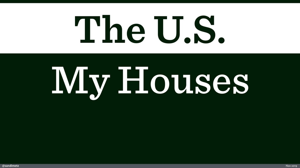@sandimetz Nov 2019 The U.S. My Houses