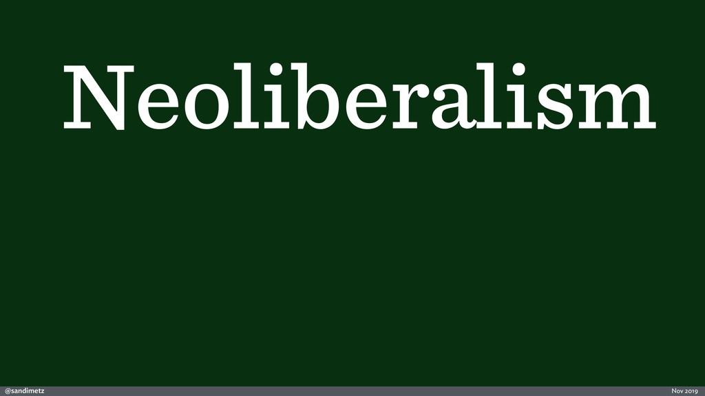 @sandimetz Nov 2019 Neoliberalism