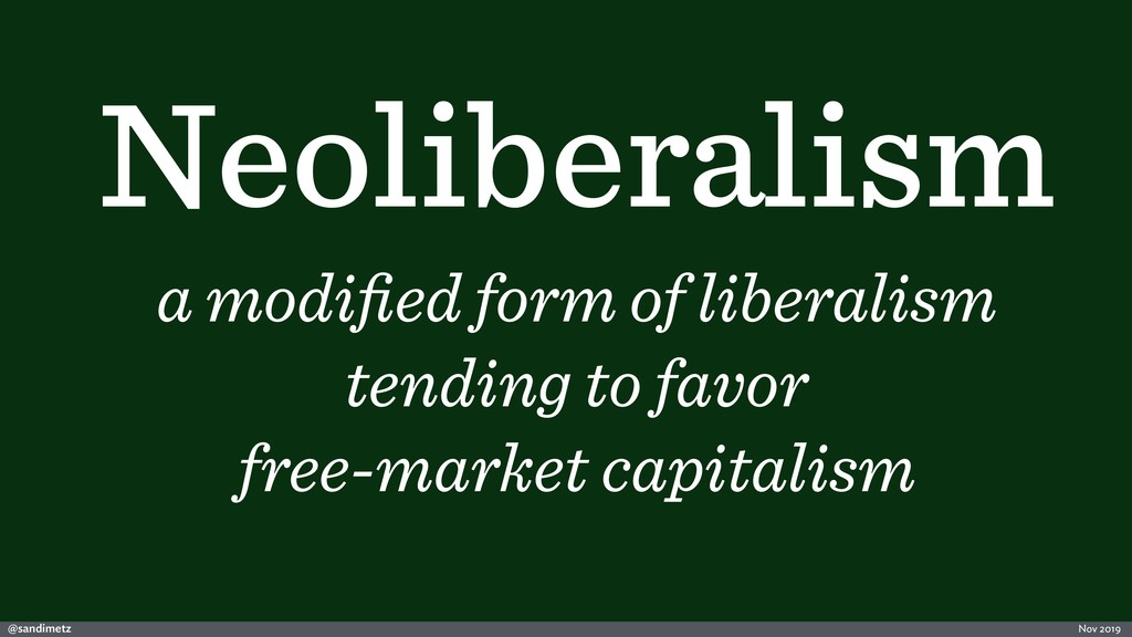 @sandimetz Nov 2019 Neoliberalism a modified for...